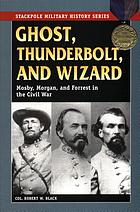Ghost, thunderbolt, and wizard : Mosby, Morgan, and Forrest in the Civil War