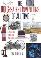 The 100 greatest inventions of all time : a ranking past and present