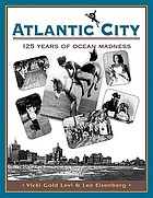 Atlantic City, 125 years of ocean madness : starring Miss America, Mr. Peanut, Lucy the Elephant, the High Diving Horse, and four generations of Americans cutting loose
