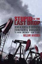 Stupid to the last drop : how Alberta is bringing environmental Armageddon to Canada (and doesn't seem to care)