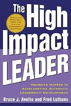 The high impact leader : moments matter in accelerating authentic leadership development
