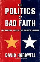 The politics of bad faith : the radical assault on America's future