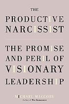 The productive narcissist : the promise and peril of visionary leadership