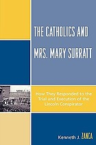 The Catholics and Mrs. Mary Surratt : how they responded to the trial and the execution of the Lincoln conspirator