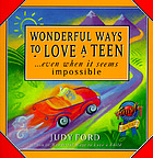 Wonderful ways to love a teen : --even when it seems impossible