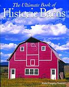 The ultimate book of historic barns : history, legend, lore, form, function, symbolism, romance