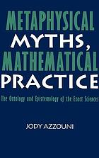 Metaphysical myths, mathematical practice : the ontology and epistemology of the exact sciences