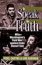 To speak the truth : why Washington's 'cold war' against Cuba doesn't end