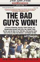 The bad guys won : a season of brawling, boozing, bimbo chasing, and championship baseball with Straw, Doc, Mookie, Nails, the Kid, and the rest of the 1986 Mets, the rowdiest team ever to put on a New York uniform, and maybe the best