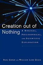 Creation out of nothing : a biblical, philosophical, and scientific exploration