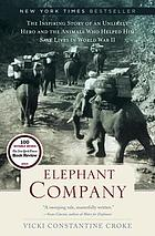 Elephant Company : the inspiring story of an unlikely hero and the animals who helped him save lives in World War II