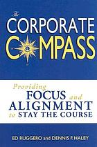 The corporate compass : providing focus and alignment to stay the course (setting course to focus people's energy)