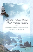 Death without denial, grief without apology : a guide for facing death and loss