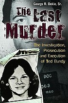 The last murder the investigation, prosecution, and execution of Ted Bundy