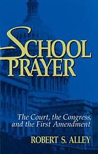 School prayer : the Court, the Congress, and the First Amendment