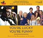 You're lucky you're funny [how life becomes a sitcom]