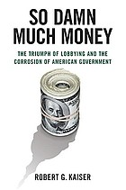 So damn much money : the triumph of lobbying and the corrosion of American government
