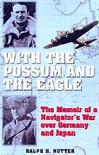 With the possum and the eagle : the memoir of a navigator's war over Germany and Japan