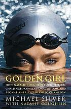 Golden girl : how Natalie Coughlin fought back, challenged conventional wisdom, and became America's olympic champion