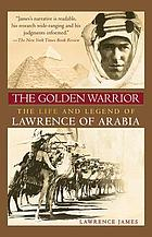 The golden warrior : the life and legend of Lawrence of Arabia