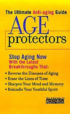 Your guide to perpetual youth, age protectors : stop aging now with the latest breakthroughs that halt the life-robbing diseases, erase the lines of time, sharpen your mind and memory, rekindle your youthful spirit