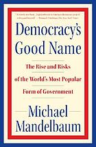 Democracy's good name : the rise and risks of the world's most popular form of government