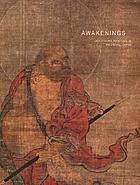 Awakenings : Zen figure painting in medieval Japan ; [Exhibition Awakenings: Zen Figure Painting in Medieval Japan, presented at Japan Society Gallery, New York, from March 28 through June 17, 2007] ; organized by Japan Society ...
