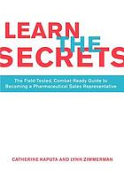 Learn the secrets : the field-tested, combat-ready guide to becoming a pharmaceutical sales representative