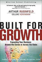 Built for growth : expanding your business around the corner or across the globeBuilt for growth : 16 lessons from the architect of Starbucks' retail expansion