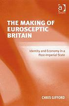The making of Eurosceptic Britain : identity and economy in a post-imperial state