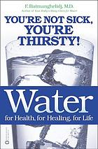 Water : for health, for healing, for life : you're not sick, you're thirsty!
