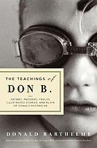 The teachings of Don B. : satires, parodies, fables, illustrated stories, and plays of Donald Barthelme