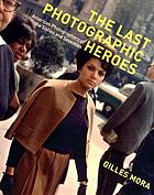 The last photographic heroes : American photographers of the sixties and seventies