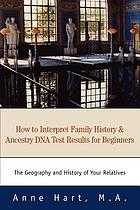 How to interpret family history & ancestry DNA test results for beginners : the geography and history of your relatives