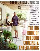 The big book of outdoor cooking and entertaining : spirited recipes and expert tips for barbecuing, charcoal and gas grilling, rotisserie roasting, smoking, deep-frying, and making merry