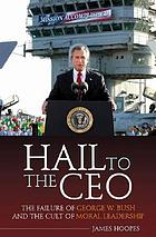 Hail to the CEO : the failure of George W. Bush and the cult of moral leadership