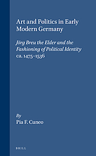 Art and politics in early modern Germany : Jörg Breu the Elder and the fashioning of political identity, ca. 1475-1536