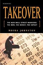 Takeover : the new Wall Street warriors : the men, the money, the impact