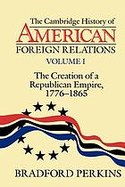 The Cambridge history of American foreign relations. the creation of a republican empire, 1776-1865