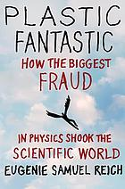 Plastic fantastic : how the biggest fraud in physics shook the scientific world