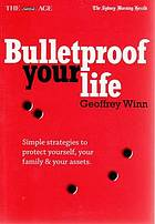 Bulletproof your life : simple strategies to protect yourself, your family & your assets