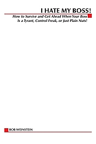 I hate my boss : how to survive and get ahead when your boss is a tyrant, control freak, or just plain nuts