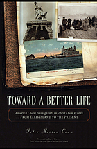 Toward a better life : America's new immigrants in their own words : from Ellis Island to the present
