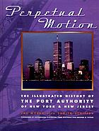 Perpetual motion : the illustrated history of the Port Authority of New York & New Jersey