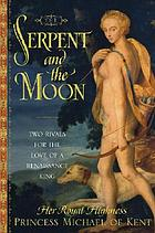 The serpent and the moon : two rivals for the love of a Renaissance kingThe serpent and the moon : two rivals for the love of a renassaince king