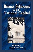 Thomas Jefferson and the national capital : containing notes and correspondence exchanged between Jefferson, Washington, L'Enfant, Ellicott, Hallet, Thornton, Latrobe, the commissioners, and others, relating to the founding, surveying, planning, designing, constructing, and administering of the city of Washington, 1783-1818