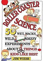 Roller coaster science : 50 wet, wacky, wild, dizzy experiments about things kids like best