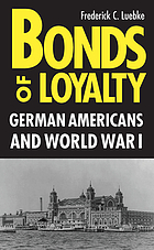 Bonds of loyalty : German-Americans and World War IBonds of Loyality