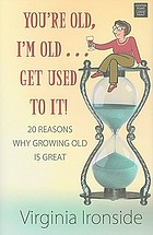 You're old, I'm old-- get used to it! : 20 reasons why growing old is great