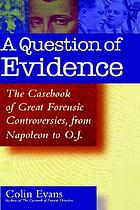 A question of evidence : a casebook of great forensic controversies, from Napoleon to O.J.